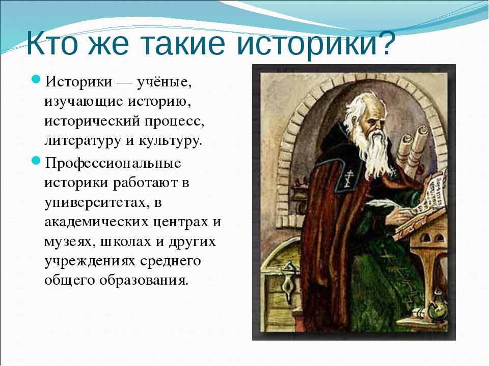 Кто же такие историки? Историки — учёные, изучающие историю, исторический про...