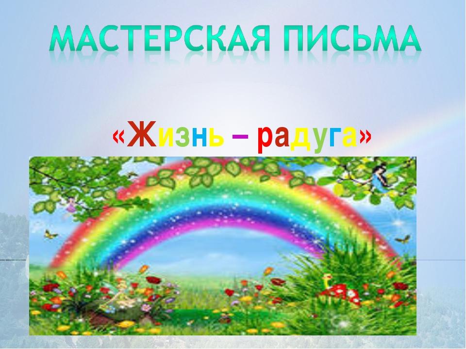 «Жизнь – радуга»
