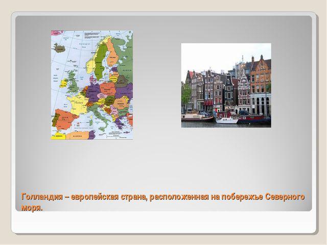 Голландия – европейская страна, расположенная на побережье Северного моря.