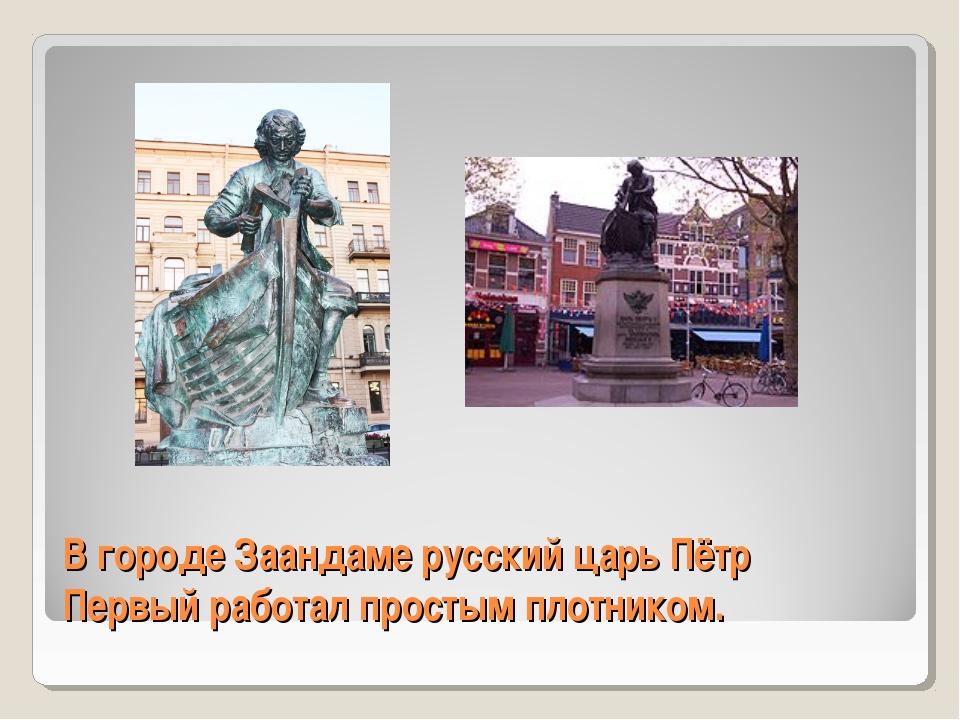 В городе Заандаме русский царь Пётр Первый работал простым плотником.