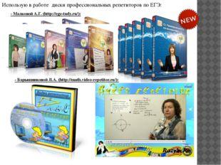 Использую в работе диски профессиональных репетиторов по ЕГЭ: - Малковой А.Г.