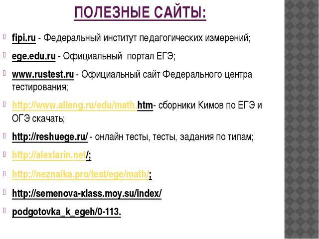 ПОЛЕЗНЫЕ САЙТЫ: fipi.ru - Федеральный институт педагогических измерений; ege....