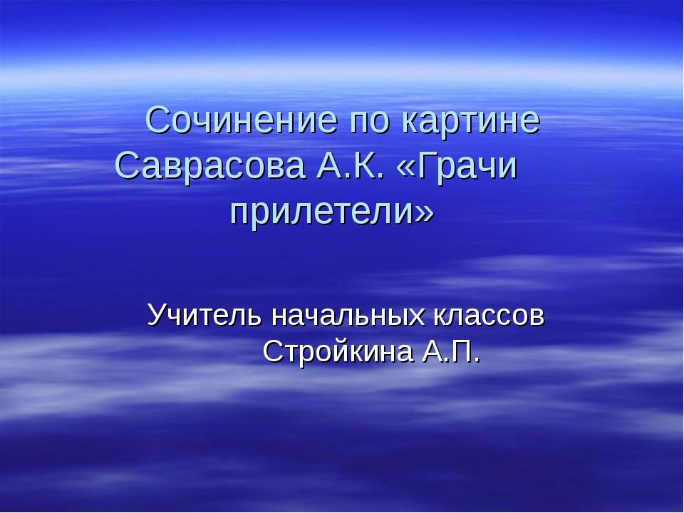 Сочинение по картине Саврасова А.К. «Грачи прилетели» Учитель начальных класс...