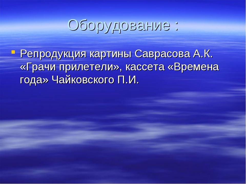 Оборудование : Репродукция картины Саврасова А.К. «Грачи прилетели», кассета...