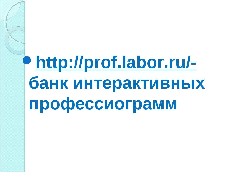 http://prof.labor.ru/-банк интерактивных профессиограмм