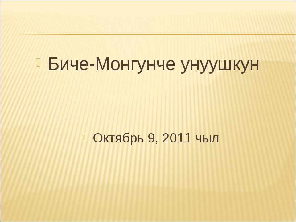 Биче-Монгунче унуушкун Октябрь 9, 2011 чыл