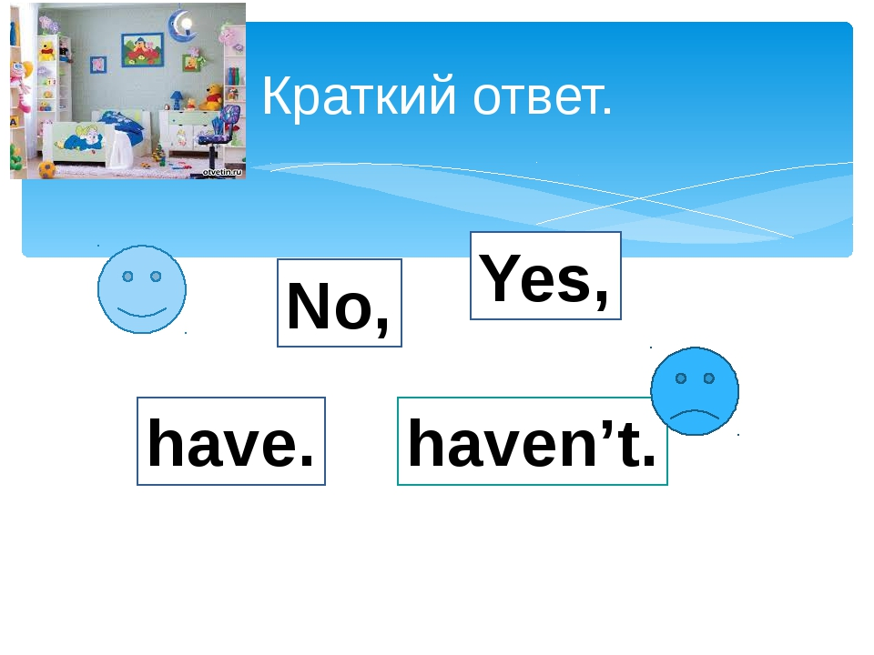 Краткий ответ. Yes, No, have. haven't.