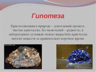 Гипотеза Кристаллизация в природе – длительный процесс, чистые кристаллы, без