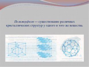 Полиморфизм — существование различных кристаллических структур у одного и то