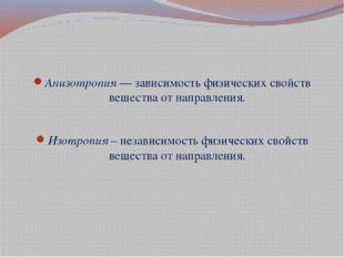 Анизотропия — зависимость физических свойств вещества от направления. Изотро