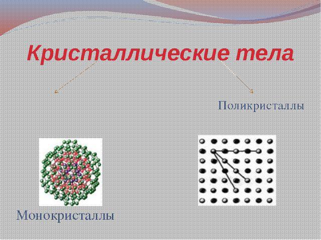Кристаллические тела Монокристаллы Поликристаллы