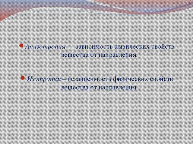 Анизотропия — зависимость физических свойств вещества от направления. Изотро...