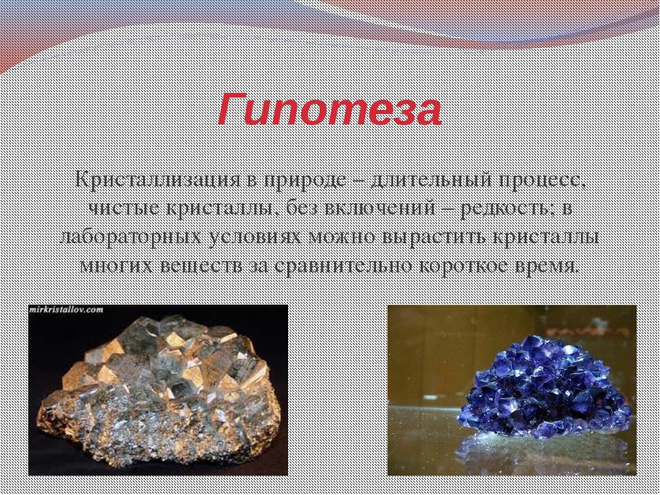 Гипотеза Кристаллизация в природе – длительный процесс, чистые кристаллы, без...