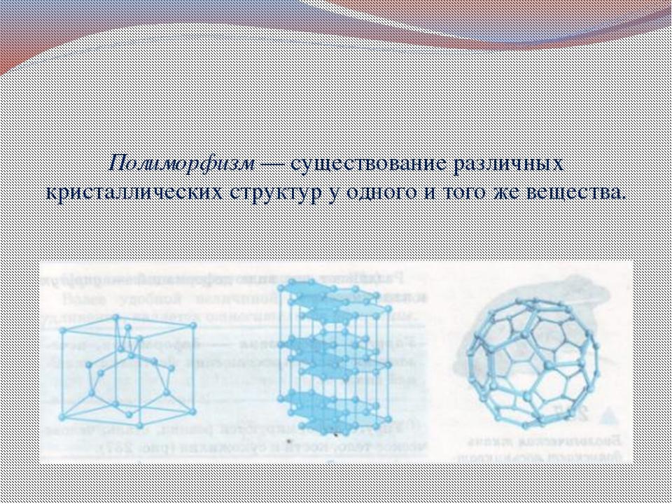 Полиморфизм — существование различных кристаллических структур у одного и то...