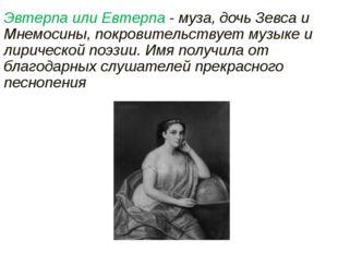 Эвтерпа или Евтерпа - муза, дочь Зевса и Мнемосины, покровительствует музыке