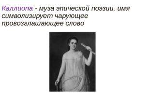 Каллиопа - муза эпической поэзии, имя символизирует чарующее провозглашающее