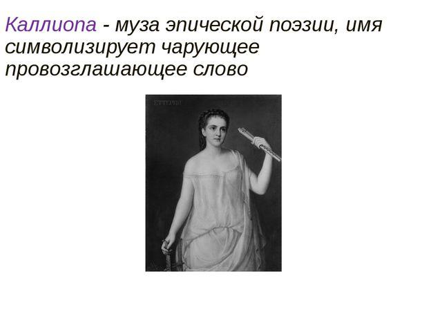 Каллиопа - муза эпической поэзии, имя символизирует чарующее провозглашающее...