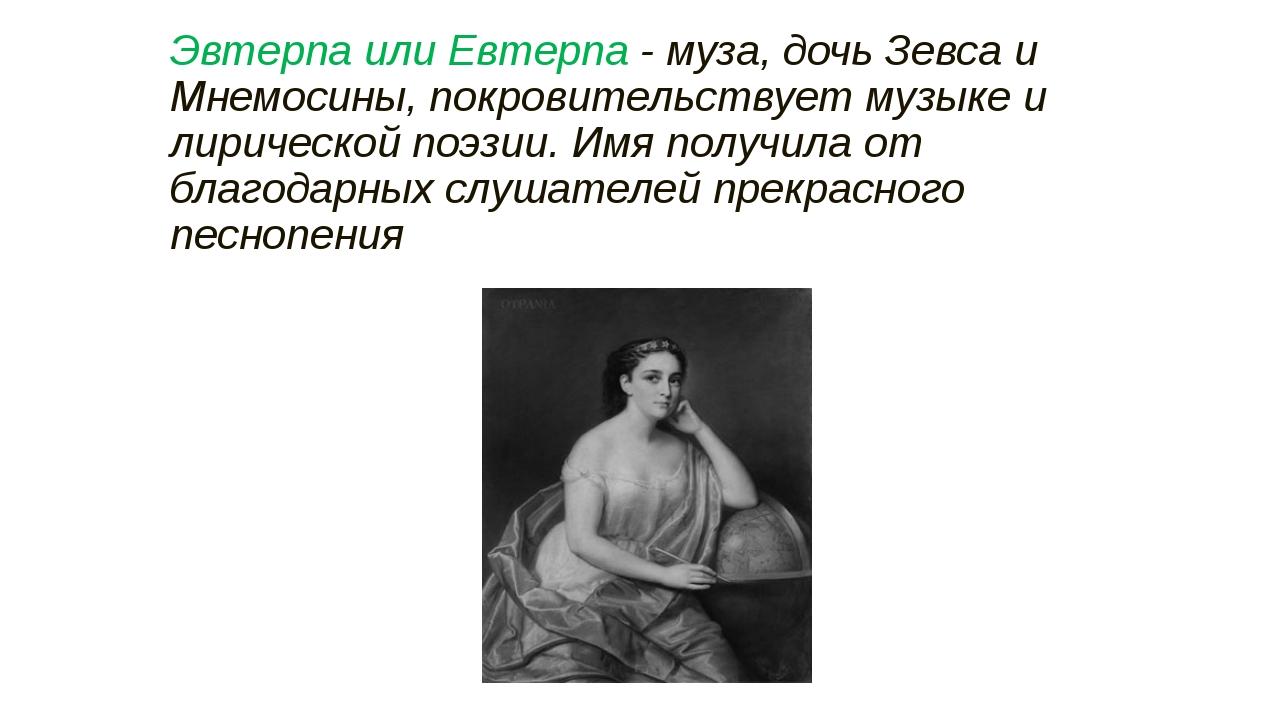 Эвтерпа или Евтерпа - муза, дочь Зевса и Мнемосины, покровительствует музыке...