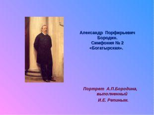 Александр Порфирьевич Бородин. Симфония № 2 «Богатырская». Портрет А.П.Бороди