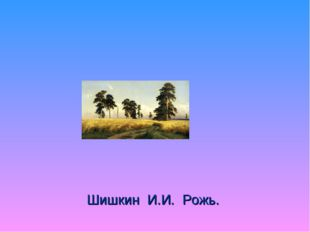 Шишкин И.И. Рожь.