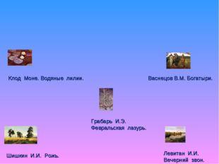 Васнецов В.М. Богатыри. Шишкин И.И. Рожь. Левитан И.И. Вечерний звон. Клод Мо
