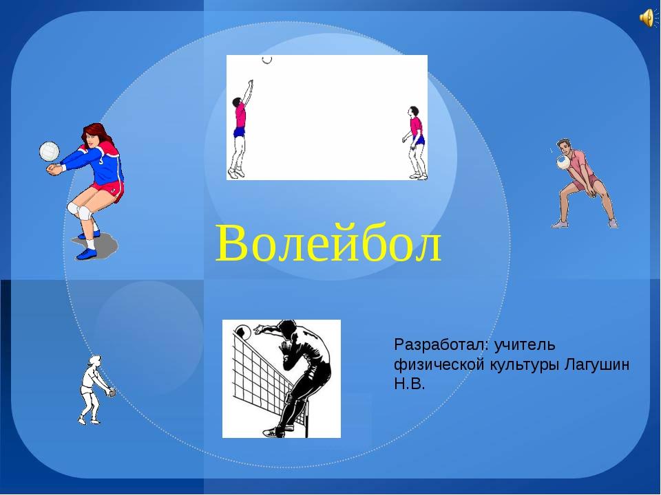 Волейбол Разработал: учитель физической культуры Лагушин Н.В.