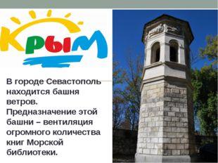 В городе Севастополь находится башня ветров. Предназначение этой башни – вен