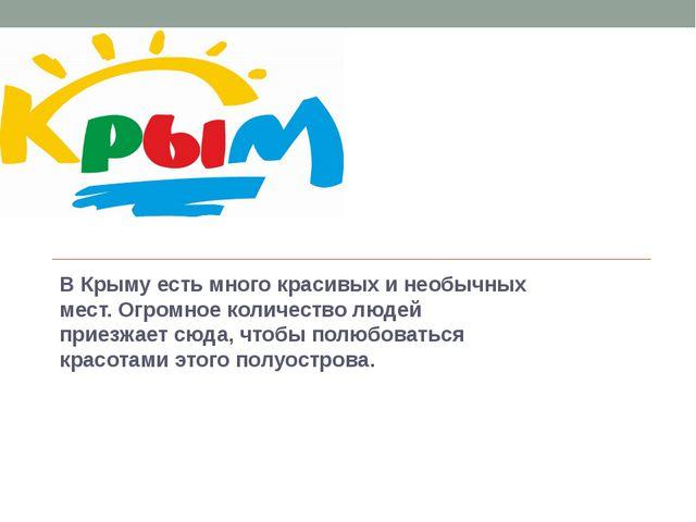 В Крыму есть много красивых и необычных мест. Огромное количество людей прие...