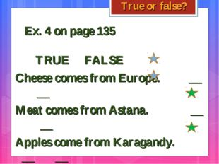 True or false? Ex. 4 on page 135 TRUE FALSE Cheese comes from Europe.
