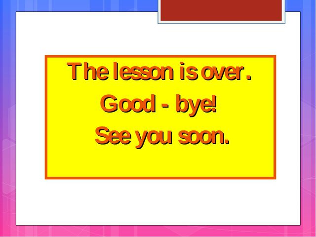 The lesson is over. Good - bye! See you soon.
