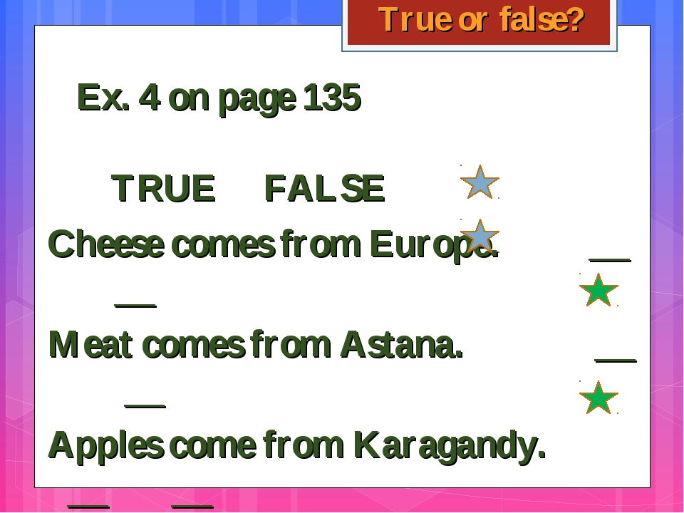 True or false? Ex. 4 on page 135 TRUE FALSE Cheese comes from Europe....
