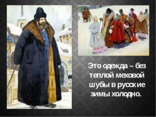 Это одежда – без теплой меховой шубы в русские зимы холодно.