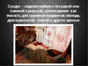 Сундук – изделие мебели с откидной или съемной крышкой, используемая как ёмко