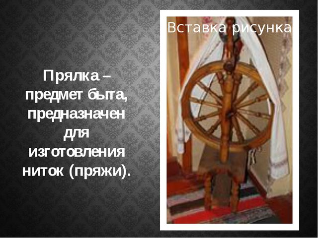 Прялка – предмет быта, предназначен для изготовления ниток (пряжи).
