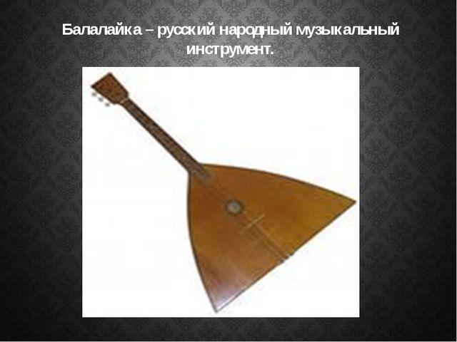 Балалайка – русский народный музыкальный инструмент.
