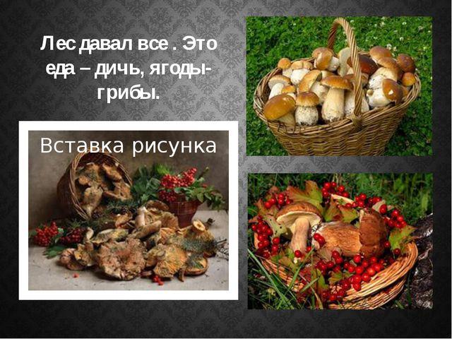 Лес давал все . Это еда – дичь, ягоды-грибы.