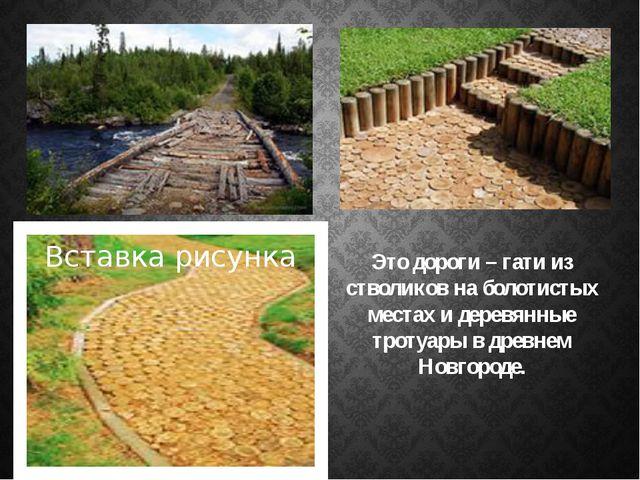 Это дороги – гати из стволиков на болотистых местах и деревянные тротуары в д...