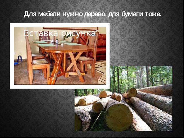 Для мебели нужно дерево, для бумаги тоже.