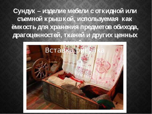 Сундук – изделие мебели с откидной или съемной крышкой, используемая как ёмко...
