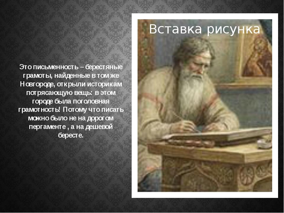 Это письменность – берестяные грамоты, найденные в том же Новгороде, открыли...