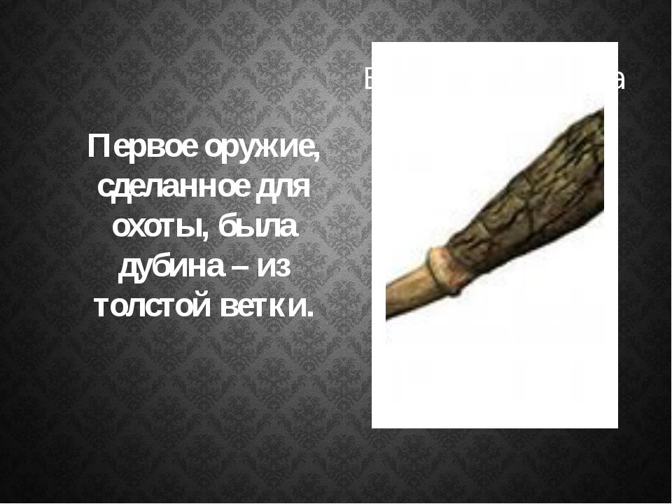 Первое оружие, сделанное для охоты, была дубина – из толстой ветки.