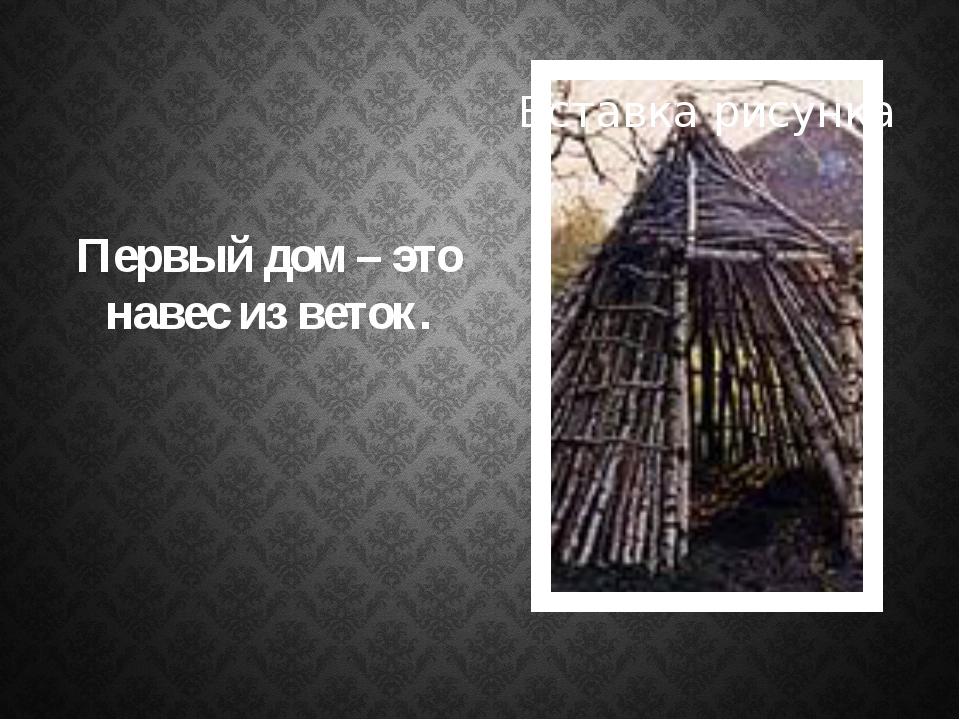 Первый дом – это навес из веток.