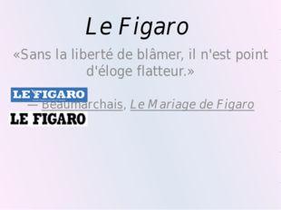 Le Figaro «Sans la liberté de blâmer, il n'est point d'éloge flatteur.» —Bea