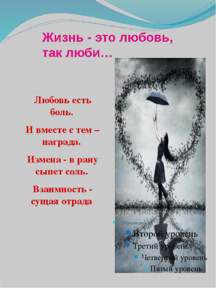 Жизнь - это любовь, так люби… Любовь есть боль. И вместе с тем – награда. Изм...