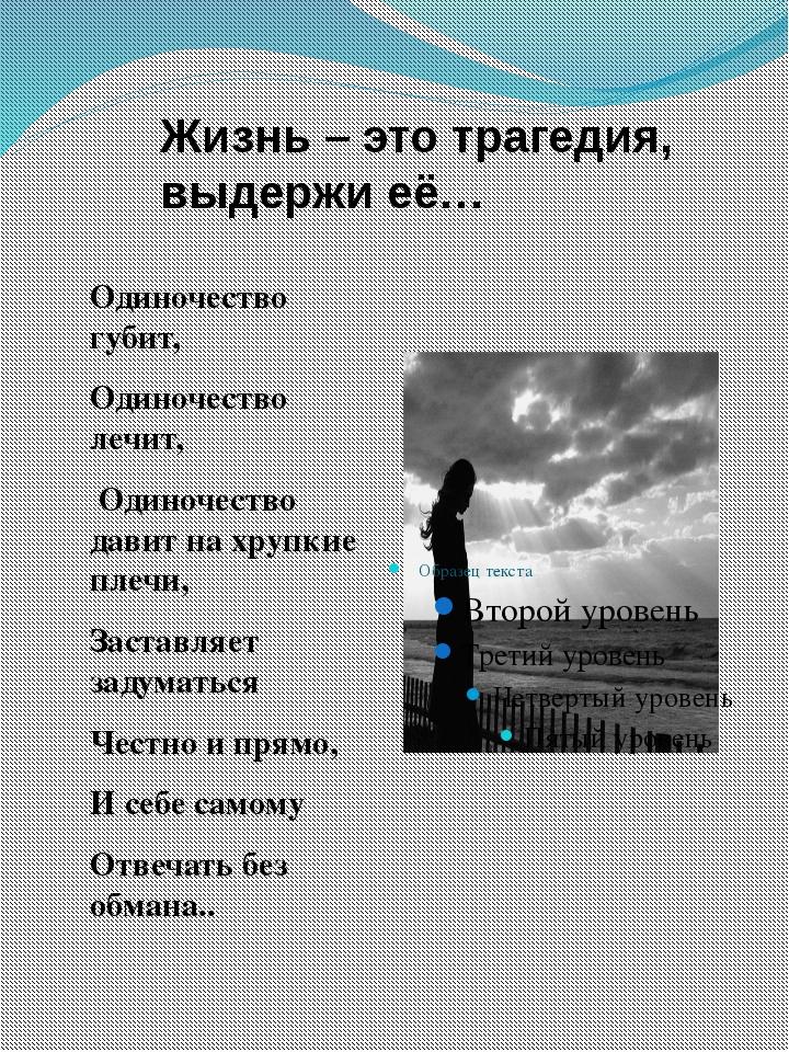 Жизнь – это трагедия, выдержи её… Одиночество губит, Одиночество лечит, Одино...