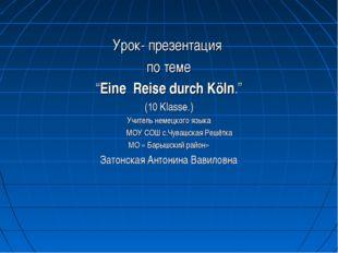 """Урок- презентация по теме """"Eine Reise durch Köln."""" (10 Klasse.) Учитель неме"""