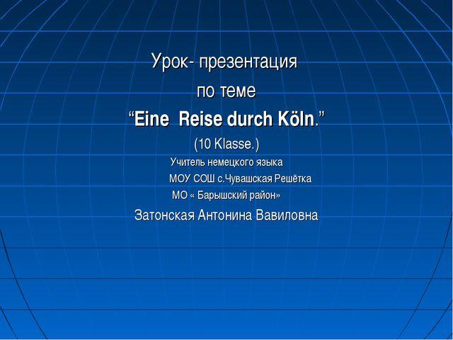 """Урок- презентация по теме """"Eine Reise durch Köln."""" (10 Klasse.) Учитель неме..."""