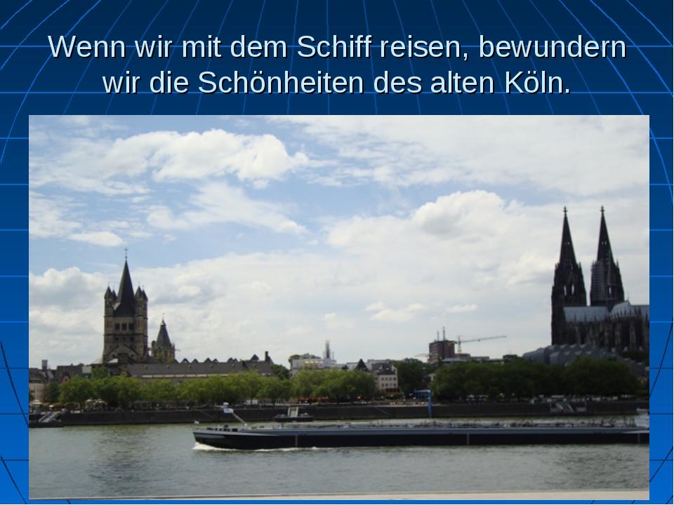Wenn wir mit dem Schiff reisen, bewundern wir die Schönheiten des alten Köln.