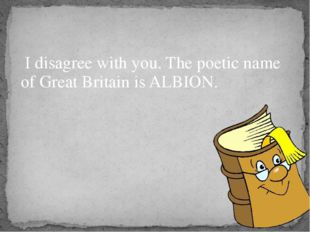 I disagree with you. The poetic name of Great Britain is ALBION.