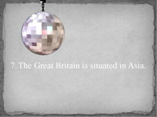 7.	The Great Britain is situated in Asia.